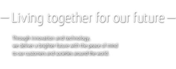 -Living together for our future-Through innovation and technology, we deliver a brighter future with the peace of mind to our customers and societies around the world.