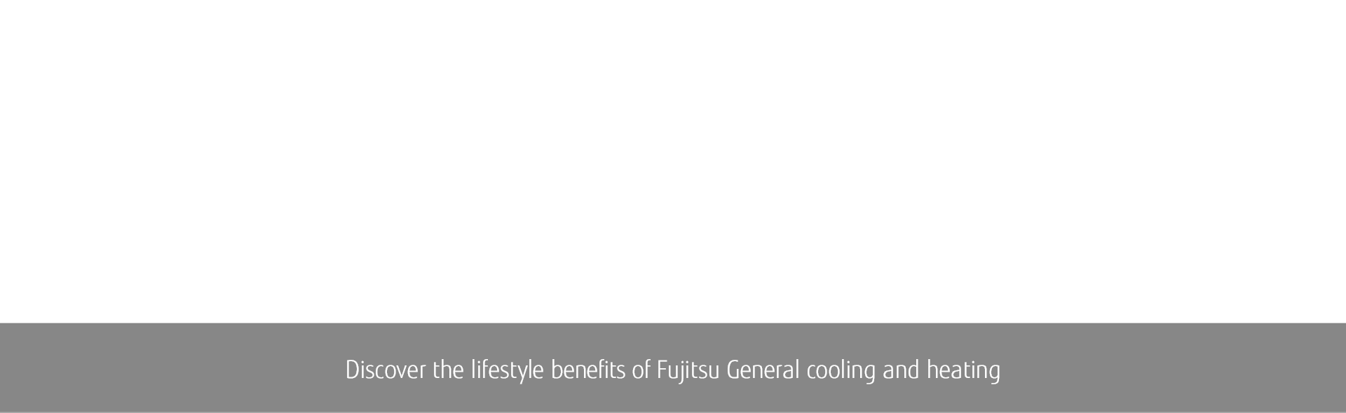 RESIDENTIAL Halcyon™ MINI-SPLIT BENEFITS: Discover the lifestyle benefits of Fujitsu General cooling and heating.
