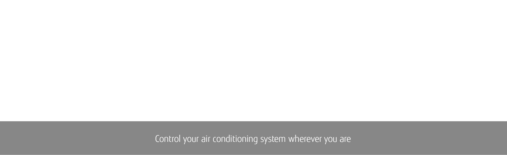 RESIDENTIAL Halcyon™ MINI-SPLIT TECHNOLOGY: Control your air conditioning system wherever you are.